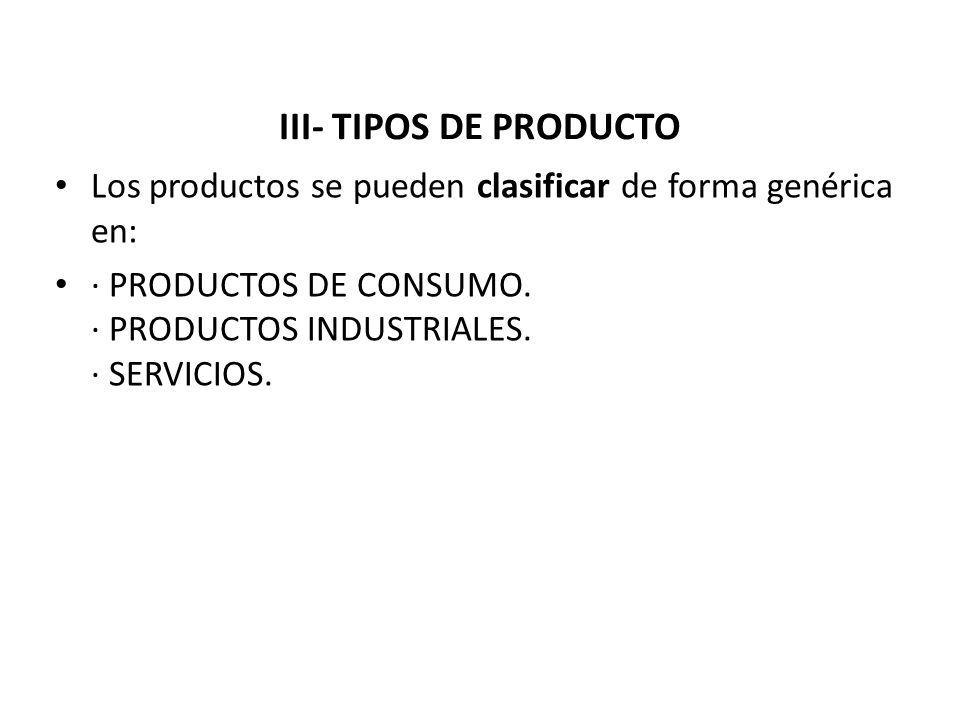 III- TIPOS DE PRODUCTO Los productos se pueden clasificar de forma genérica en: · PRODUCTOS DE CONSUMO. · PRODUCTOS INDUSTRIALES. · SERVICIOS.