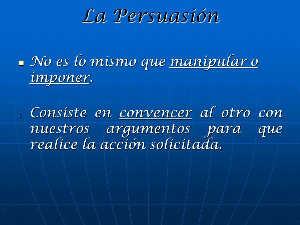La Persuasión No es lo mismo que manipular o imponer. No es lo mismo que manipular o imponer. l Consiste en convencer al otro con nuestros argumentos