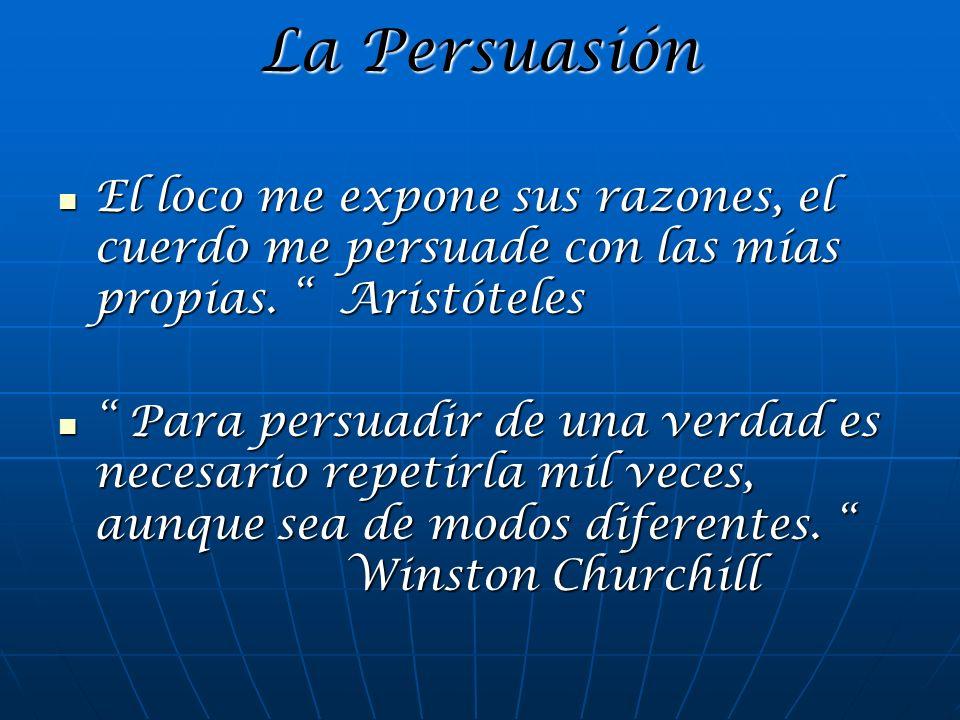 La Persuasión El loco me expone sus razones, el cuerdo me persuade con las mías propias. Aristóteles El loco me expone sus razones, el cuerdo me persu