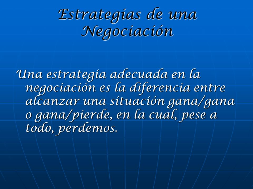 Estrategias de una Negociación Una estrategia adecuada en la negociación es la diferencia entre alcanzar una situación gana/gana o gana/pierde, en la