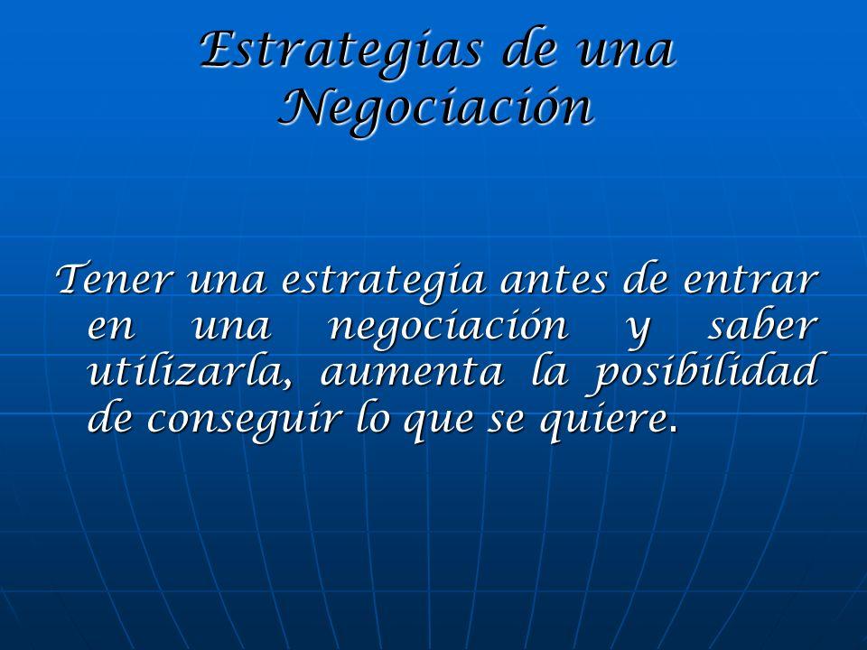 Estrategias de una Negociación Tener una estrategia antes de entrar en una negociación y saber utilizarla, aumenta la posibilidad de conseguir lo que