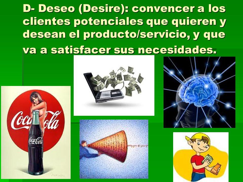 D- Deseo (Desire): convencer a los clientes potenciales que quieren y desean el producto/servicio, y que va a satisfacer sus necesidades.