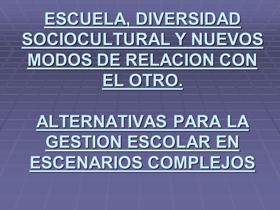 ESCUELA, DIVERSIDAD SOCIOCULTURAL Y NUEVOS MODOS DE RELACION CON EL OTRO. ALTERNATIVAS PARA LA GESTION ESCOLAR EN ESCENARIOS COMPLEJOS