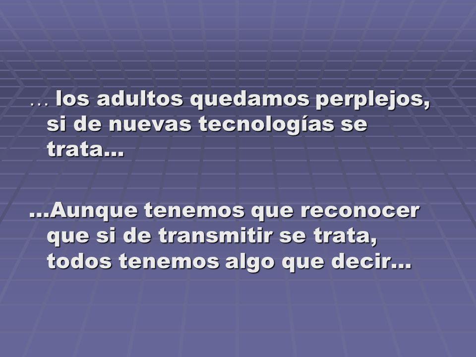 … los adultos quedamos perplejos, si de nuevas tecnologías se trata... …Aunque tenemos que reconocer que si de transmitir se trata, todos tenemos algo