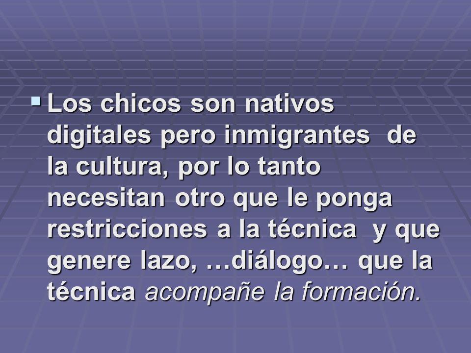 Los chicos son nativos digitales pero inmigrantes de la cultura, por lo tanto necesitan otro que le ponga restricciones a la técnica y que genere lazo
