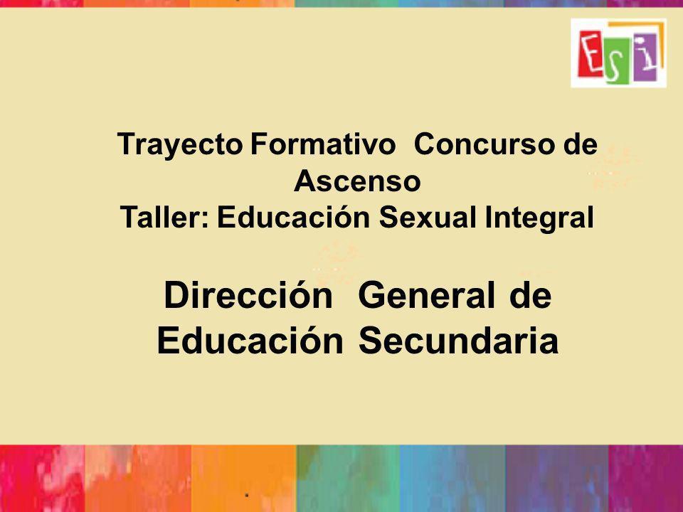 Trayecto Formativo Concurso de Ascenso Taller: Educación Sexual Integral Dirección General de Educación Secundaria