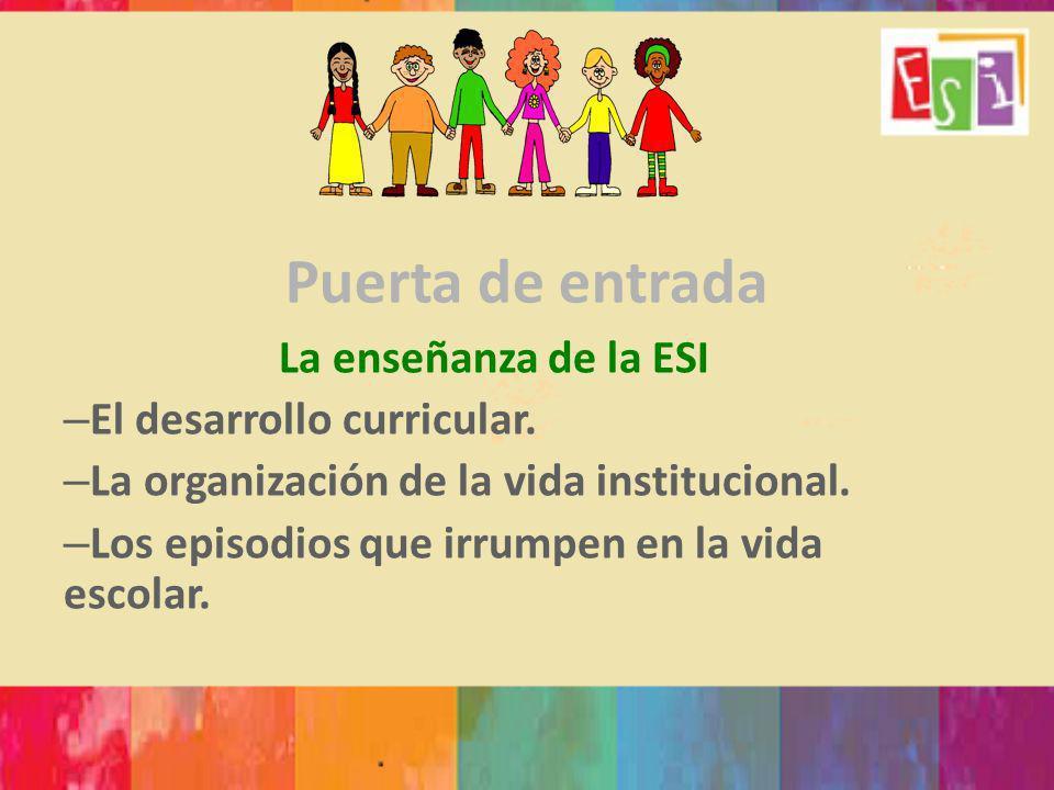 Puerta de entrada La enseñanza de la ESI – El desarrollo curricular. – La organización de la vida institucional. – Los episodios que irrumpen en la vi