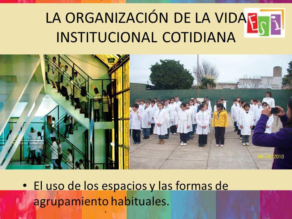 LA ORGANIZACIÓN DE LA VIDA INSTITUCIONAL COTIDIANA El uso de los espacios y las formas de agrupamiento habituales.