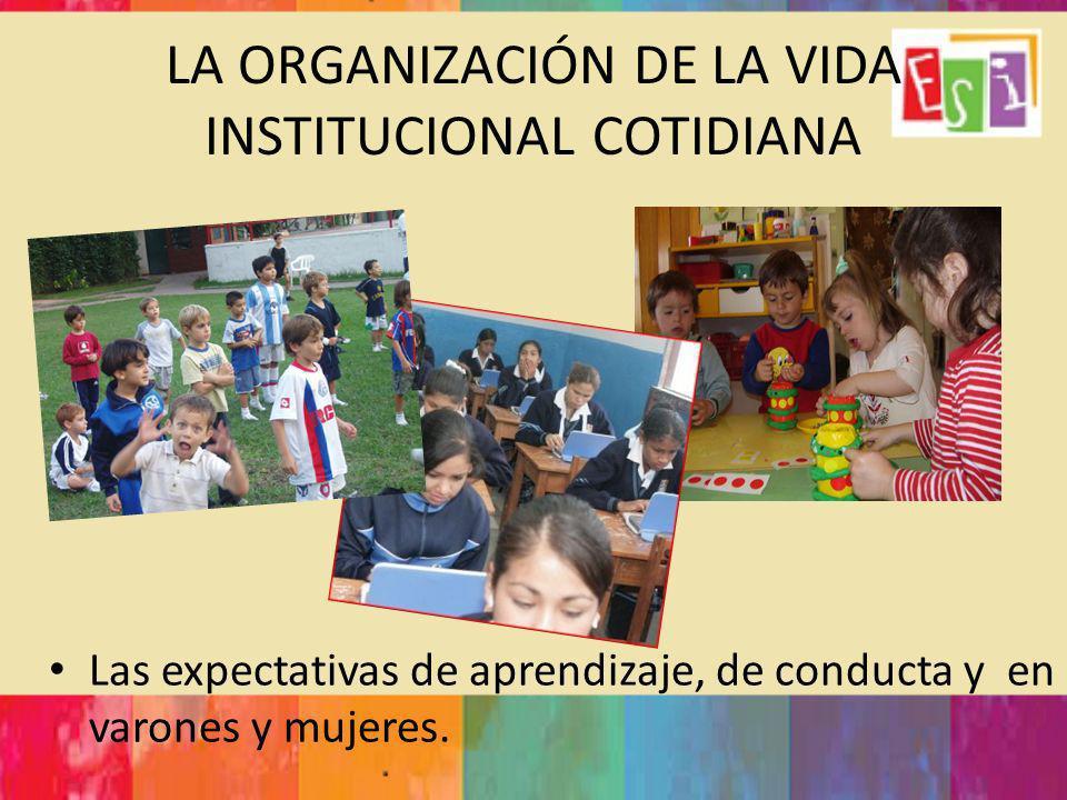 LA ORGANIZACIÓN DE LA VIDA INSTITUCIONAL COTIDIANA Las expectativas de aprendizaje, de conducta y en varones y mujeres.