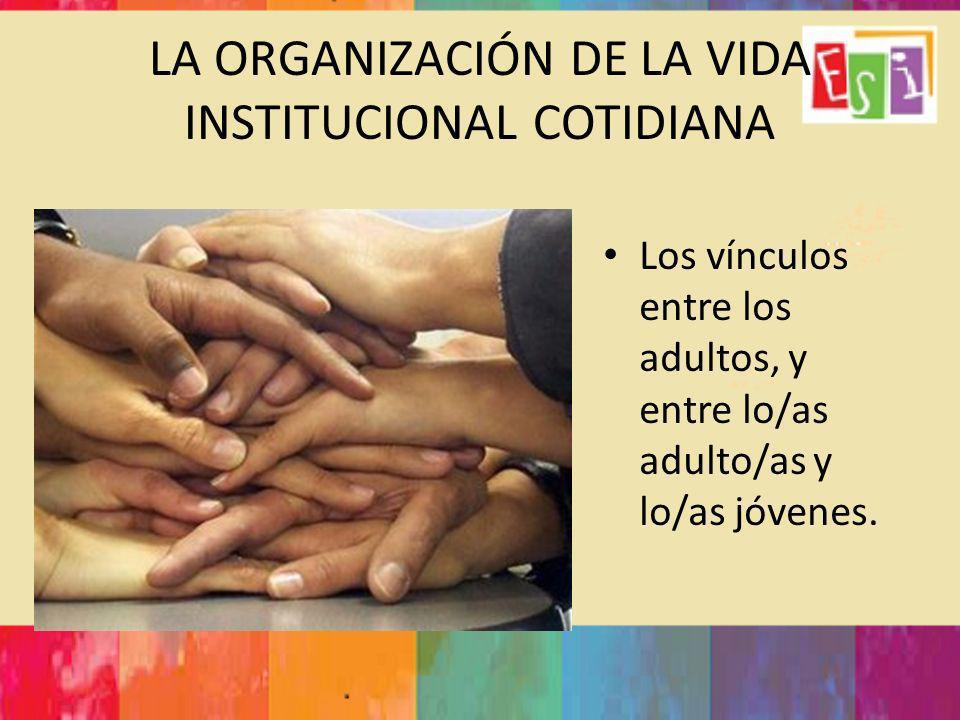 LA ORGANIZACIÓN DE LA VIDA INSTITUCIONAL COTIDIANA Los vínculos entre los adultos, y entre lo/as adulto/as y lo/as jóvenes.