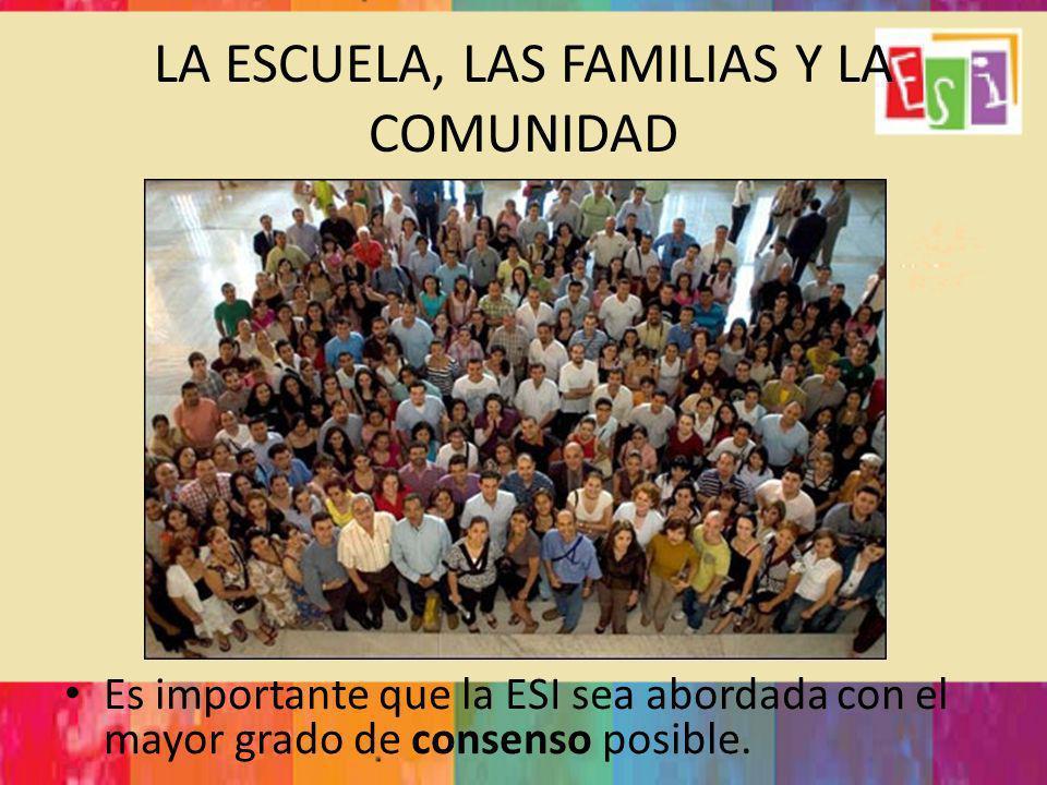 LA ESCUELA, LAS FAMILIAS Y LA COMUNIDAD Es importante que la ESI sea abordada con el mayor grado de consenso posible.