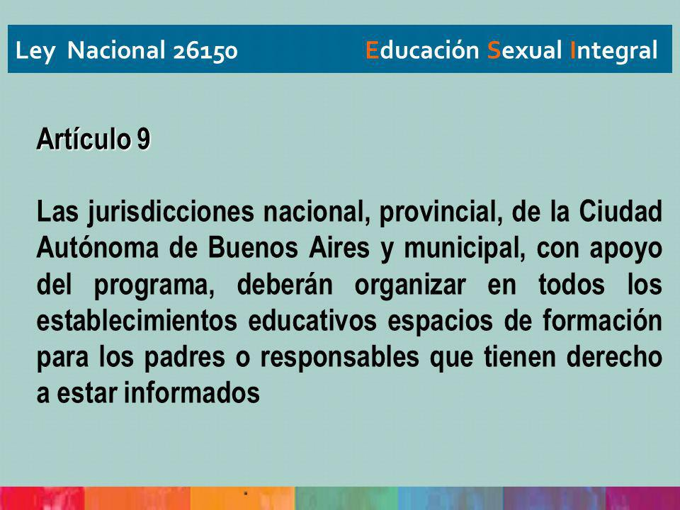 Ley Nacional 26150 Educación Sexual Integral Artículo 9 Las jurisdicciones nacional, provincial, de la Ciudad Autónoma de Buenos Aires y municipal, co