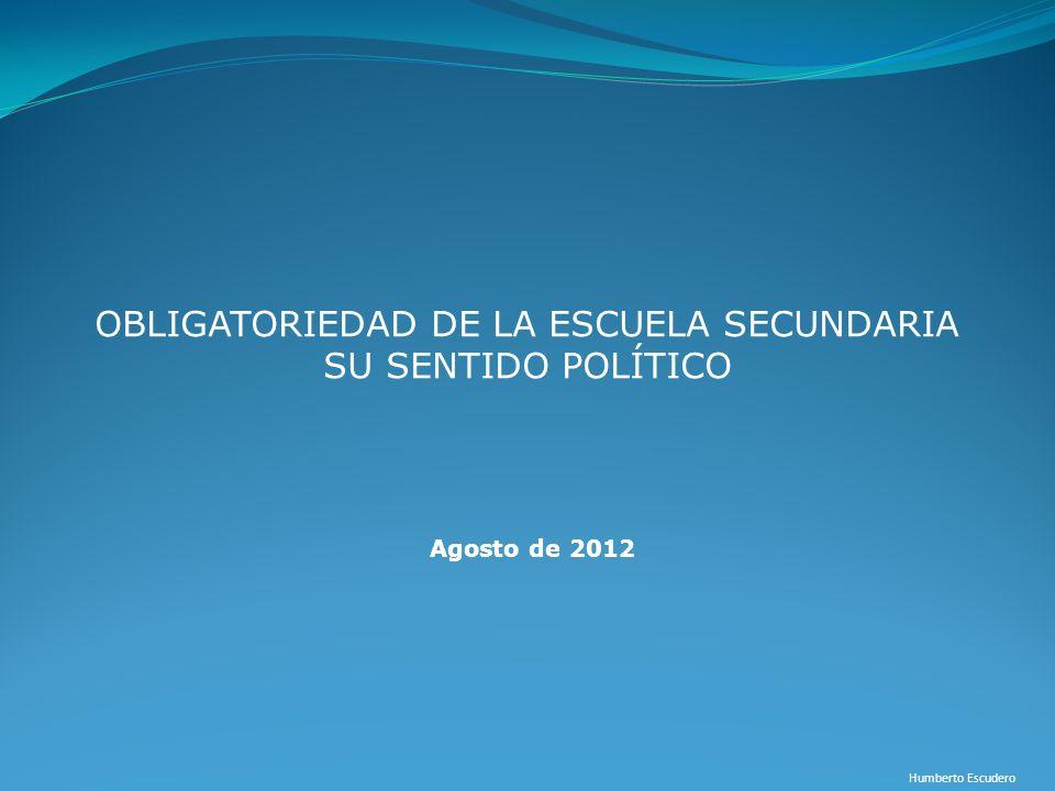OBLIGATORIEDAD DE LA ESCUELA SECUNDARIA SU SENTIDO POLÍTICO Humberto Escudero Agosto de 2012