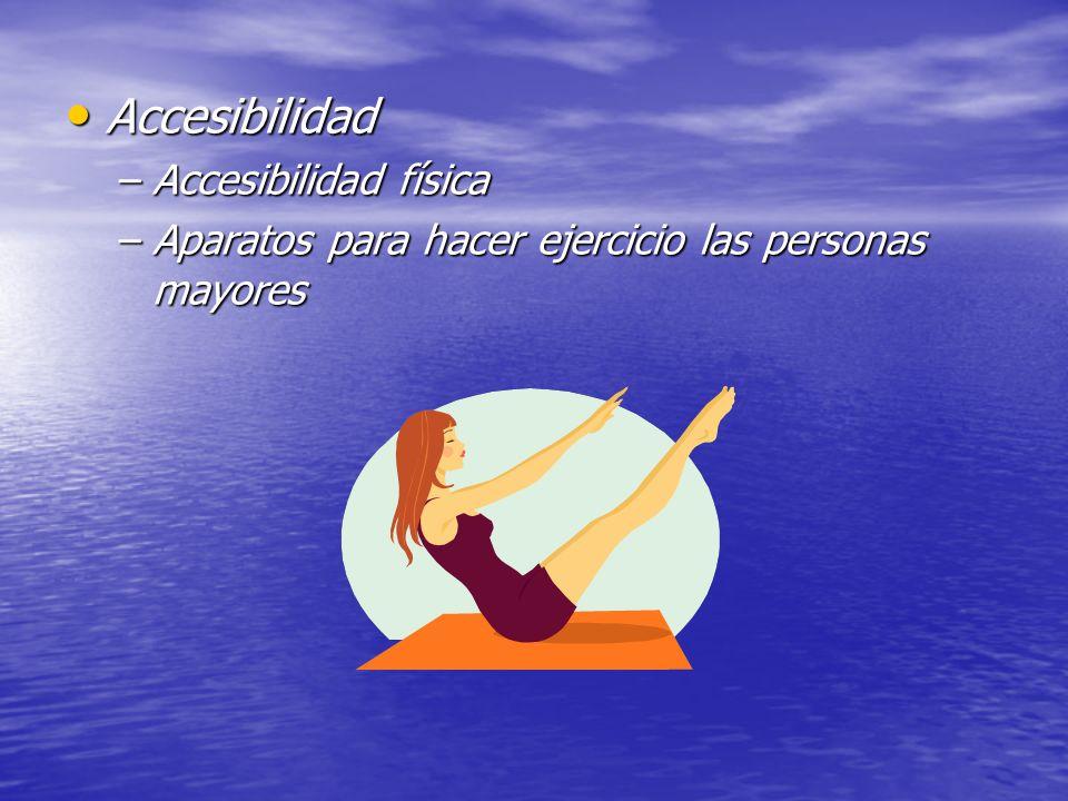 Accesibilidad Accesibilidad –Accesibilidad física –Aparatos para hacer ejercicio las personas mayores