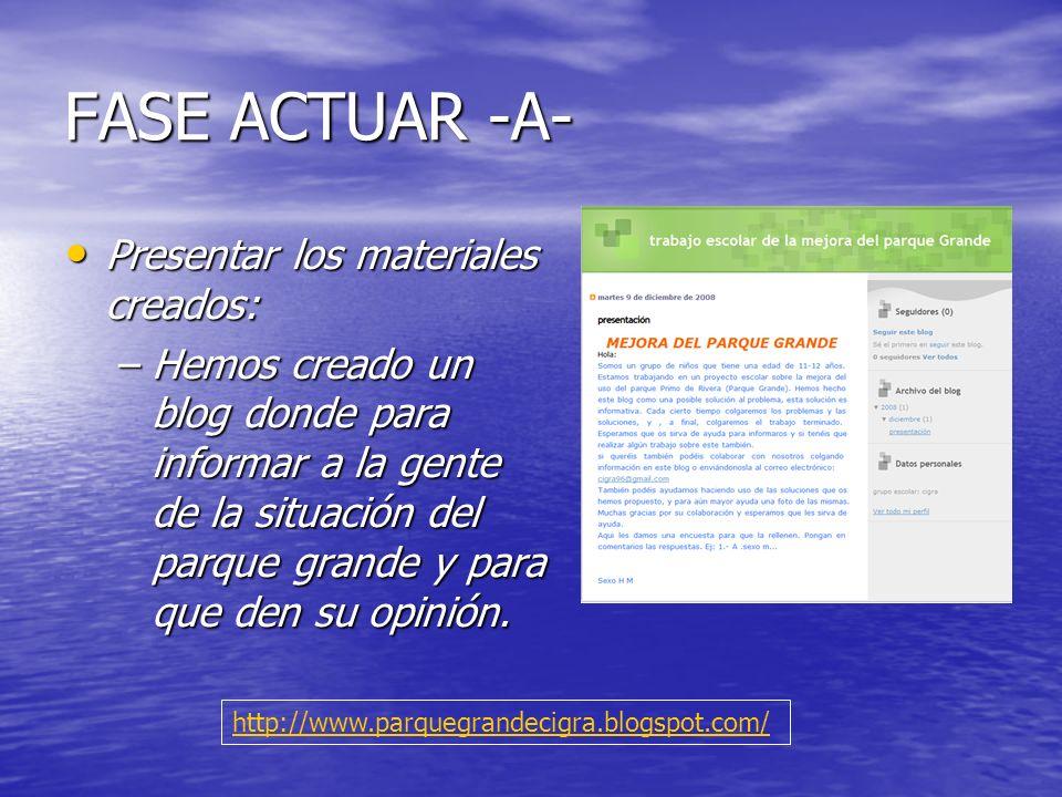 FASE ACTUAR -A- Presentar los materiales creados: Presentar los materiales creados: –Hemos creado un blog donde para informar a la gente de la situaci
