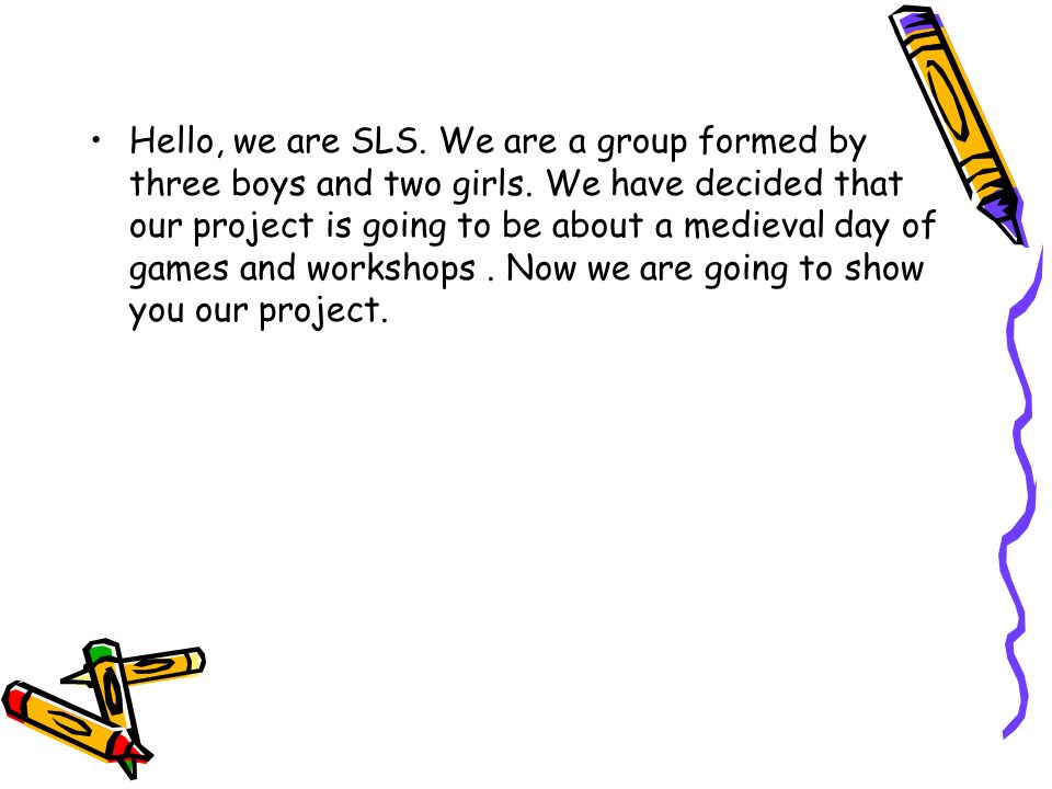 Hello, we are SLS. We are a group formed by three boys and two girls. We have decided that our project is going to be about a medieval day of games an