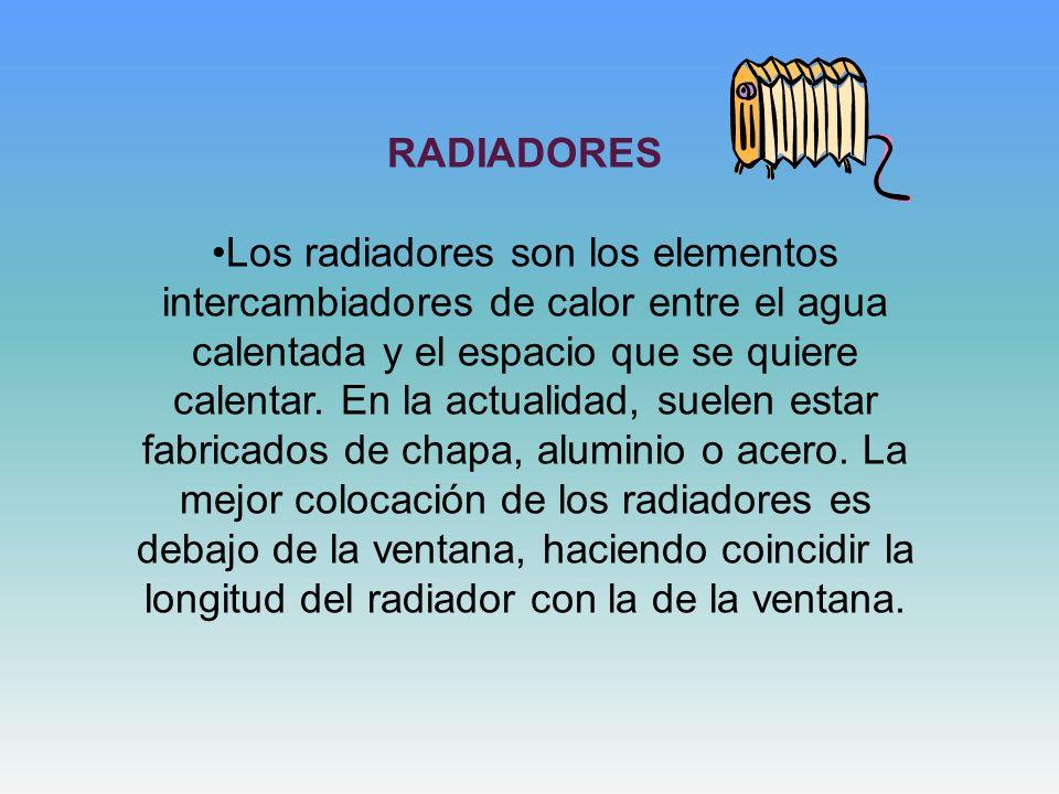 RADIADORES Los radiadores son los elementos intercambiadores de calor entre el agua calentada y el espacio que se quiere calentar. En la actualidad, s