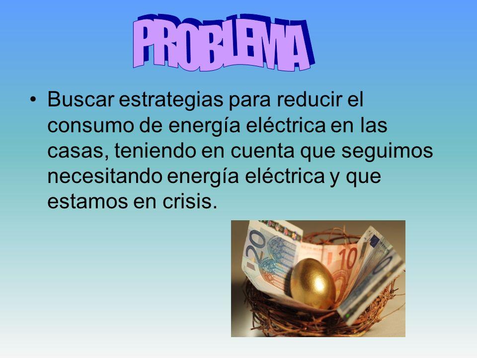 Buscar estrategias para reducir el consumo de energía eléctrica en las casas, teniendo en cuenta que seguimos necesitando energía eléctrica y que esta