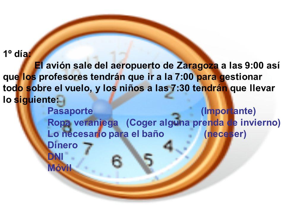1º día: El avión sale del aeropuerto de Zaragoza a las 9:00 así que los profesores tendrán que ir a la 7:00 para gestionar todo sobre el vuelo, y los