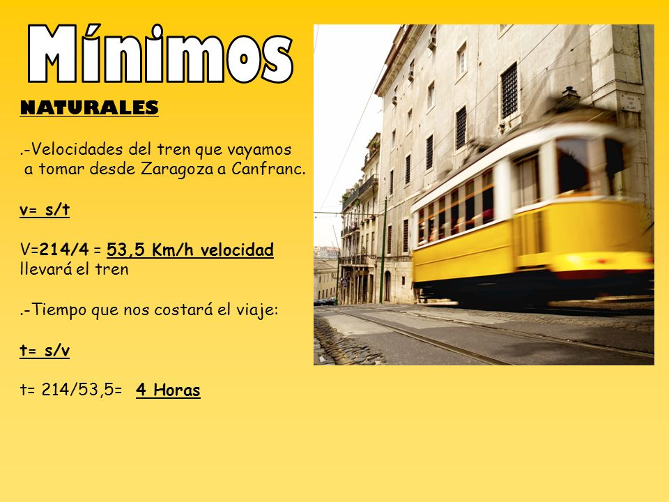 NATURALES.-Velocidades del tren que vayamos a tomar desde Zaragoza a Canfranc. v= s/t V=214/4 = 53,5 Km/h velocidad llevará el tren.-Tiempo que nos co