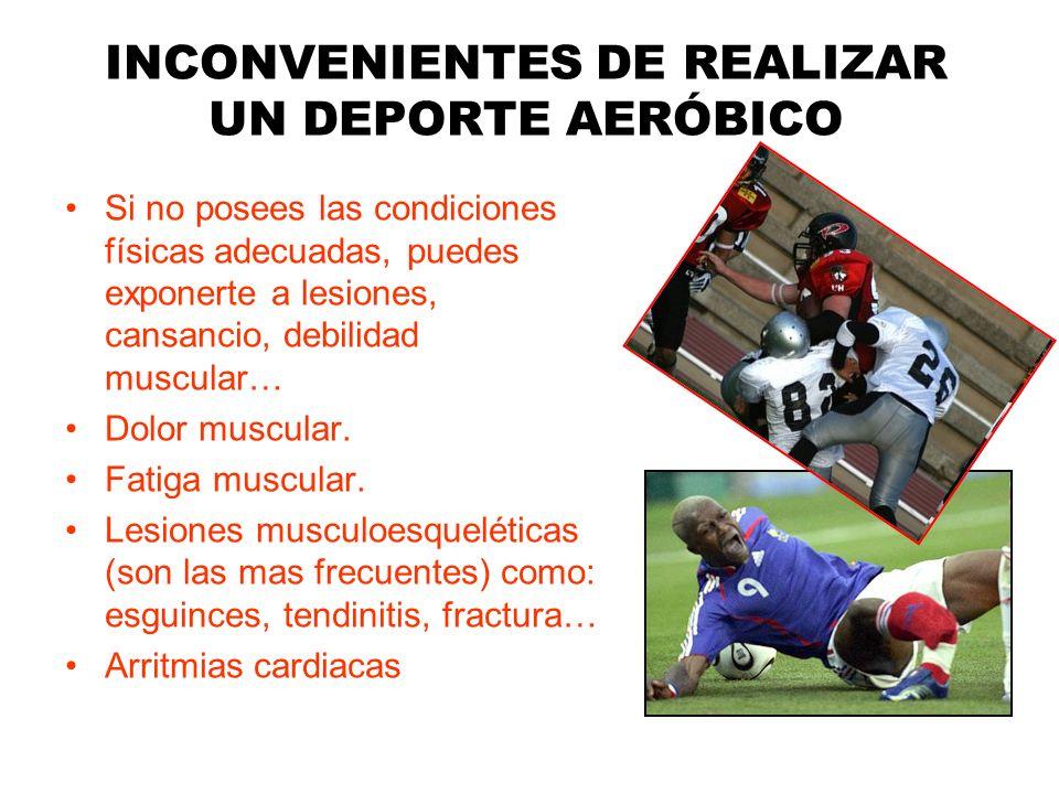 INCONVENIENTES DE REALIZAR UN DEPORTE AERÓBICO Si no posees las condiciones físicas adecuadas, puedes exponerte a lesiones, cansancio, debilidad muscu