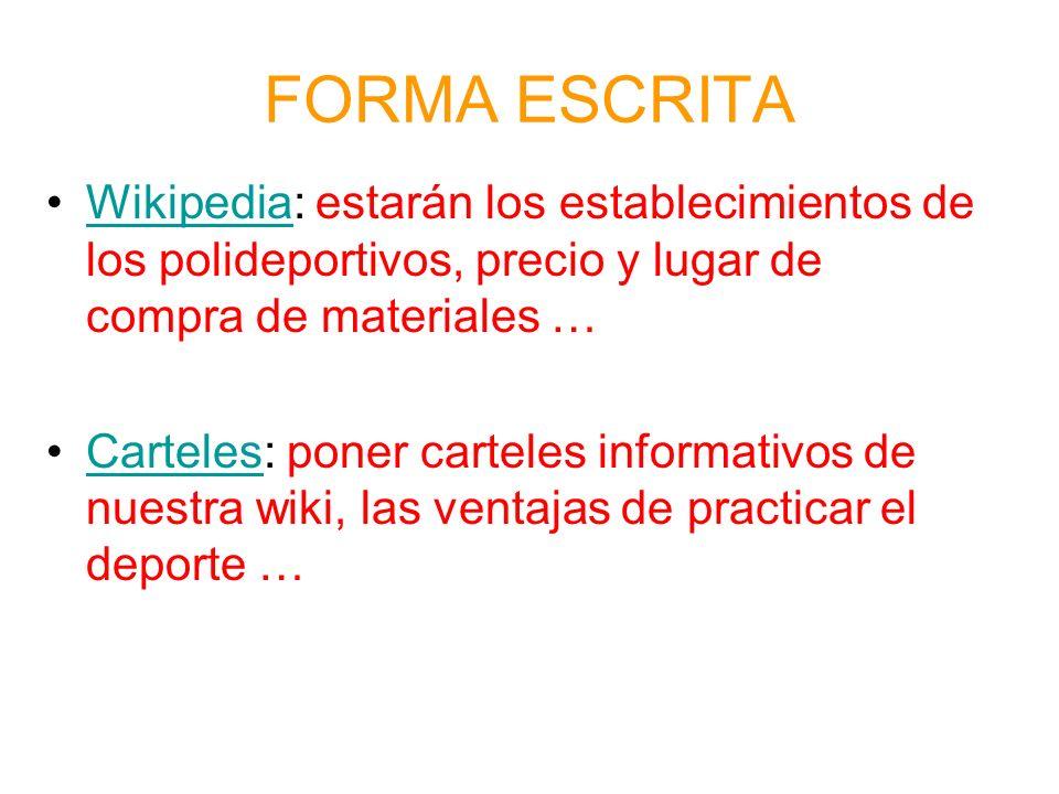 FORMA ESCRITA Wikipedia: estarán los establecimientos de los polideportivos, precio y lugar de compra de materiales …Wikipedia Carteles: poner carteles informativos de nuestra wiki, las ventajas de practicar el deporte …Carteles