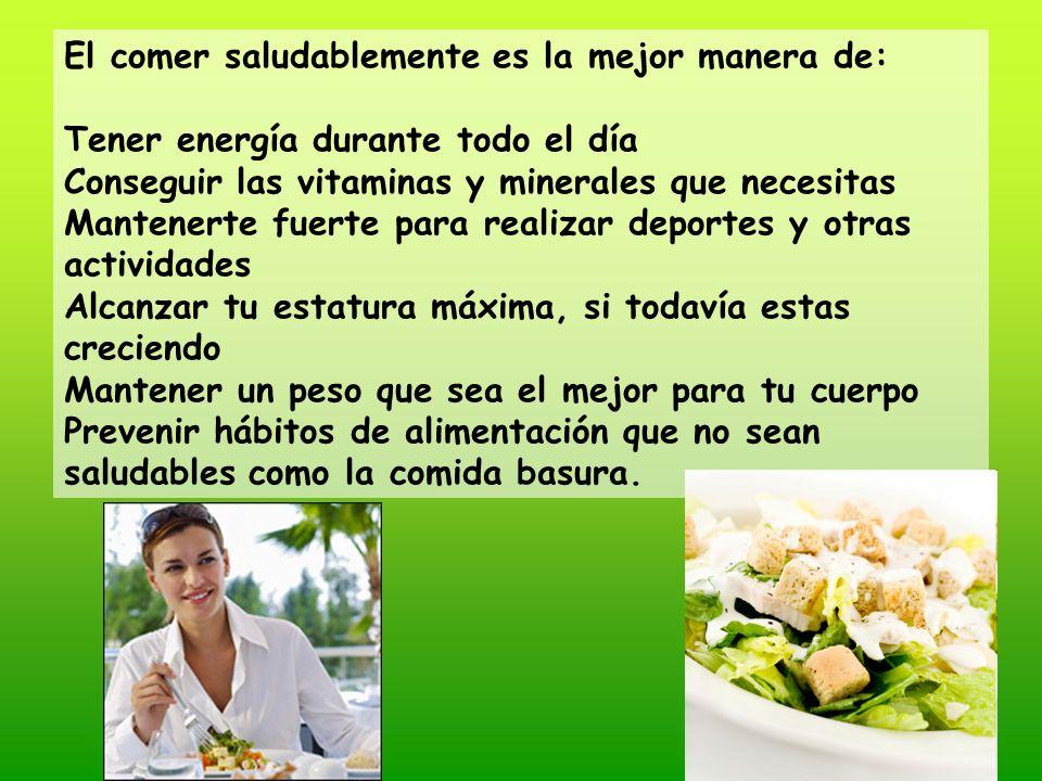 El comer saludablemente es la mejor manera de: Tener energía durante todo el día Conseguir las vitaminas y minerales que necesitas Mantenerte fuerte p