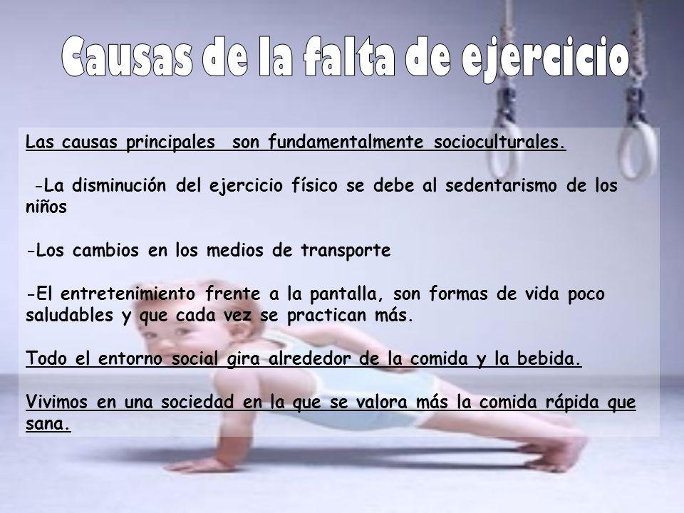 Las causas principales son fundamentalmente socioculturales. -La disminución del ejercicio físico se debe al sedentarismo de los niños -Los cambios en