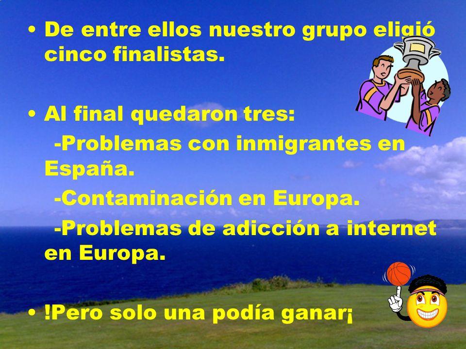 De entre ellos nuestro grupo eligió cinco finalistas. Al final quedaron tres: -Problemas con inmigrantes en España. -Contaminación en Europa. -Problem