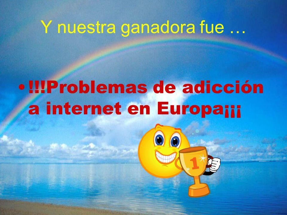 Y nuestra ganadora fue … !!!Problemas de adicción a internet en Europa¡¡¡