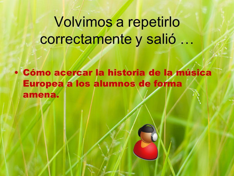 Volvimos a repetirlo correctamente y salió … Cómo acercar la historia de la música Europea a los alumnos de forma amena.
