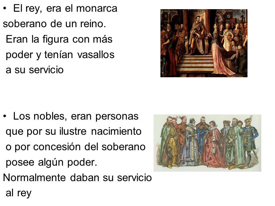El rey, era el monarca soberano de un reino. Eran la figura con más poder y tenían vasallos a su servicio Los nobles, eran personas que por su ilustre