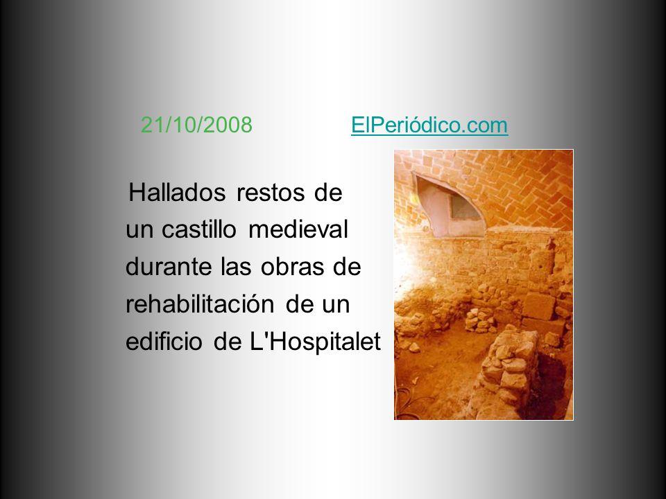 21/10/2008 ElPeriódico.comElPeriódico.com Hallados restos de un castillo medieval durante las obras de rehabilitación de un edificio de L'Hospitalet