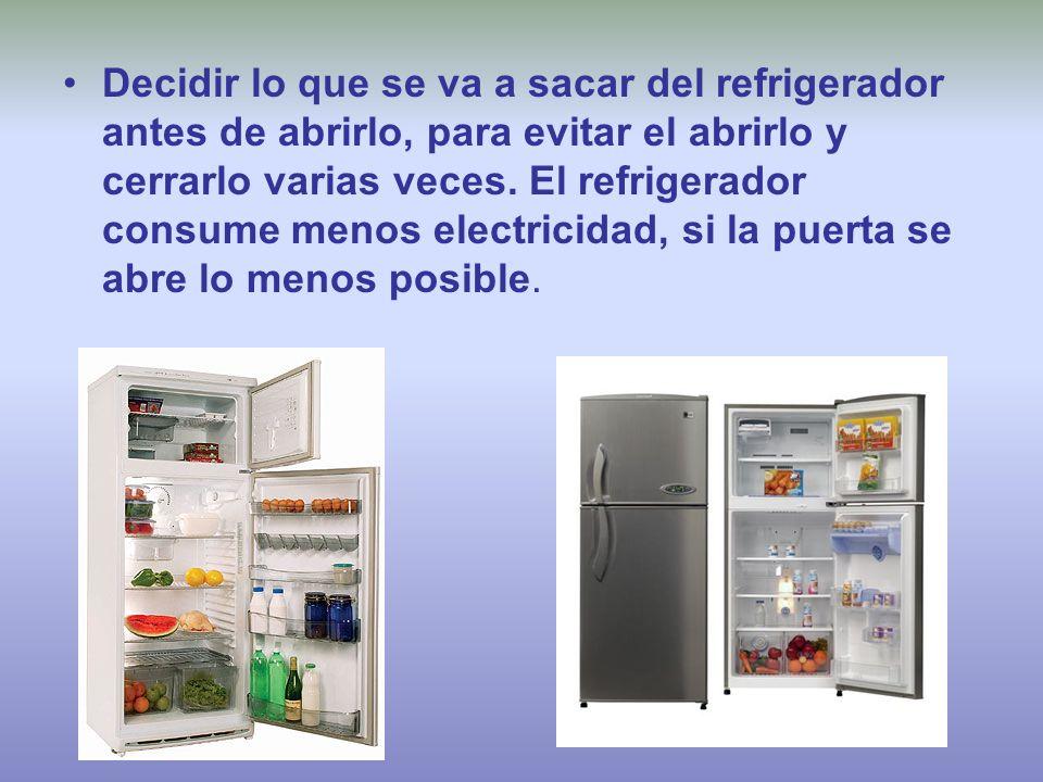 Decidir lo que se va a sacar del refrigerador antes de abrirlo, para evitar el abrirlo y cerrarlo varias veces. El refrigerador consume menos electric