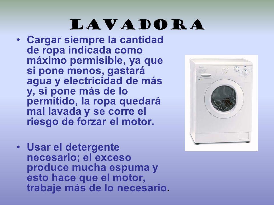 lavadora Cargar siempre la cantidad de ropa indicada como máximo permisible, ya que si pone menos, gastará agua y electricidad de más y, si pone más d