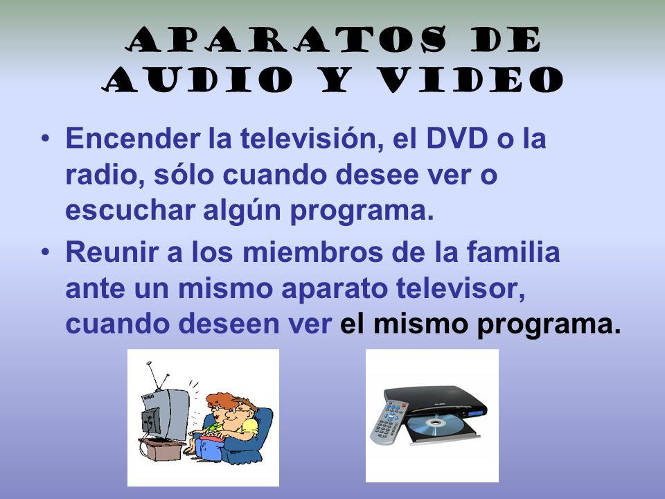 Aparatos de audio y video Encender la televisión, el DVD o la radio, sólo cuando desee ver o escuchar algún programa. Reunir a los miembros de la fami