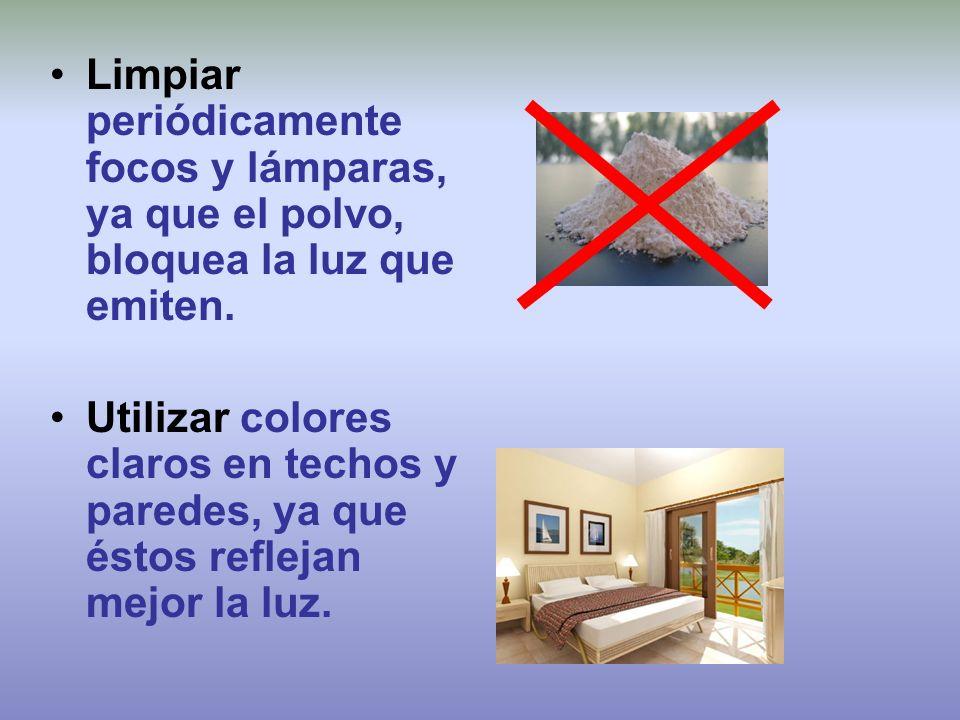Limpiar periódicamente focos y lámparas, ya que el polvo, bloquea la luz que emiten. Utilizar colores claros en techos y paredes, ya que éstos refleja