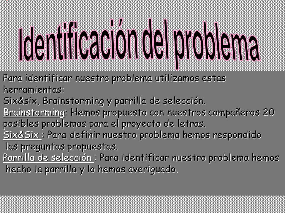 Para identificar nuestro problema utilizamos estas herramientas: Six&six, Brainstorming y parrilla de selección.