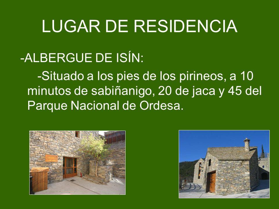 LUGAR DE RESIDENCIA -ALBERGUE DE ISÍN: -Situado a los pies de los pirineos, a 10 minutos de sabiñanigo, 20 de jaca y 45 del Parque Nacional de Ordesa.