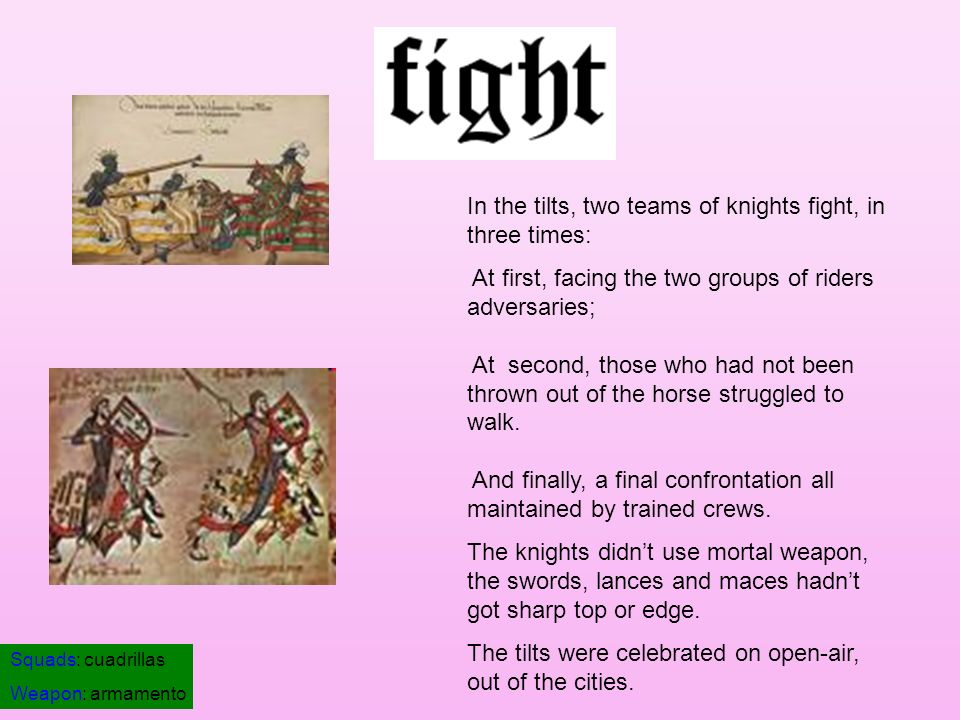 In the tilts, two teams of knights fight, in three times: At first, facing the two groups of riders adversaries; At second, those who had not been thr