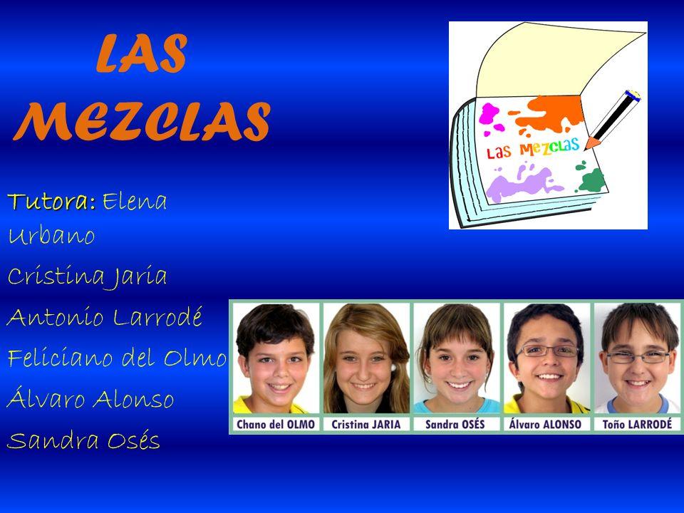 LAS MEZCLAS Tutora: Tutora: Elena Urbano Cristina Jaria Antonio Larrodé Feliciano del Olmo Álvaro Alonso Sandra Osés