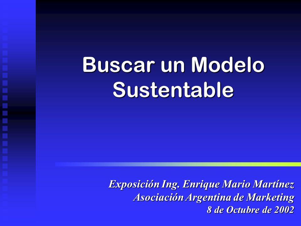 Buscar un Modelo Sustentable Exposición Ing. Enrique Mario Martínez Asociación Argentina de Marketing 8 de Octubre de 2002