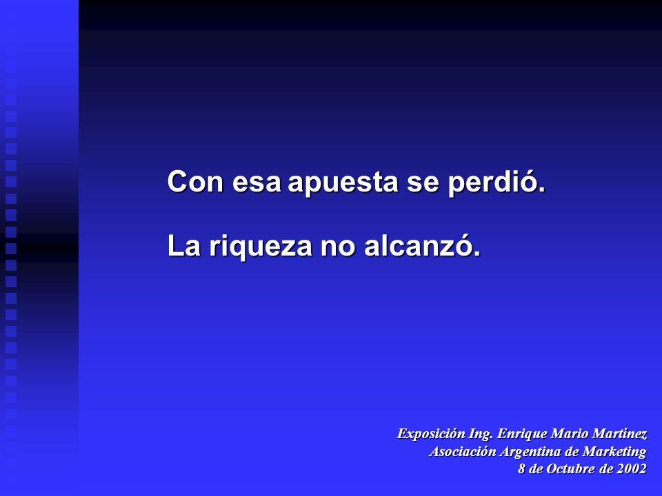 Exposición Ing. Enrique Mario Martínez Asociación Argentina de Marketing 8 de Octubre de 2002 Con esaapuesta se perdió. Con esa apuesta se perdió. La