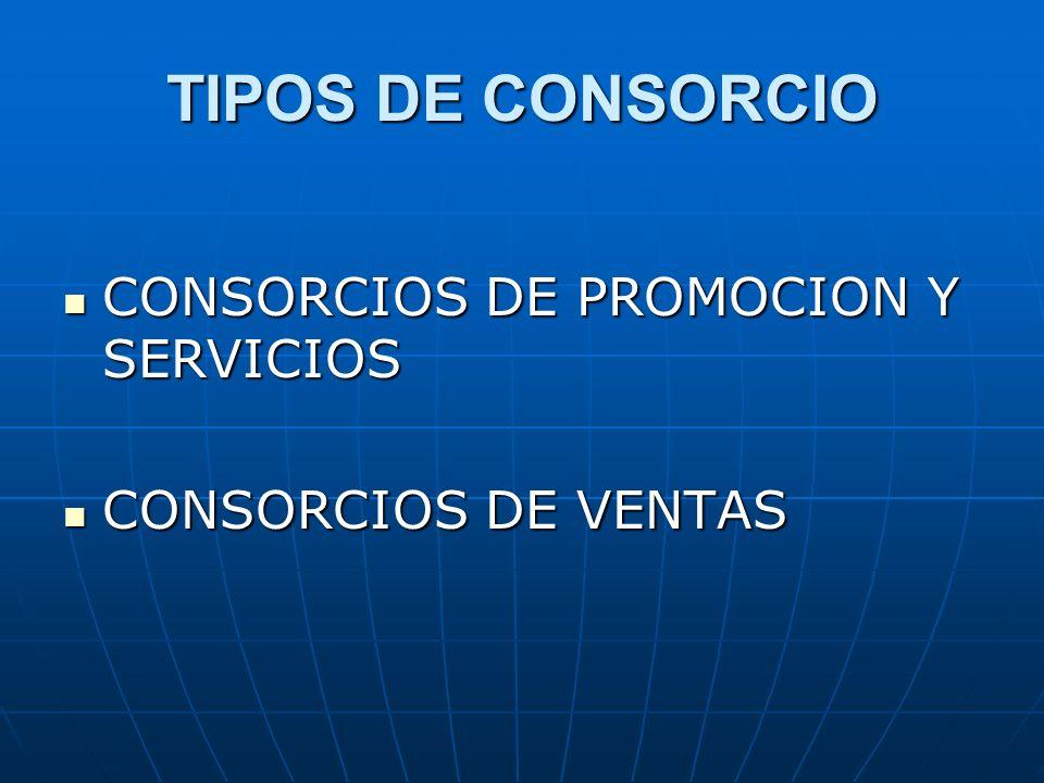 TIPOS DE CONSORCIO CONSORCIOS DE PROMOCION Y SERVICIOS CONSORCIOS DE PROMOCION Y SERVICIOS CONSORCIOS DE VENTAS CONSORCIOS DE VENTAS