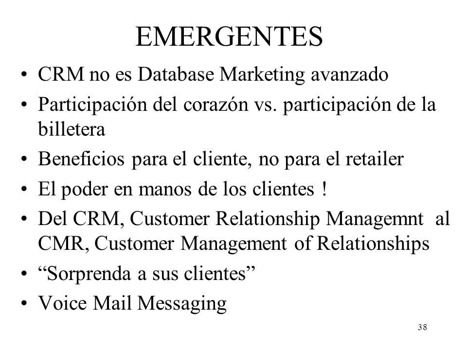 38 EMERGENTES CRM no es Database Marketing avanzado Participación del corazón vs. participación de la billetera Beneficios para el cliente, no para el