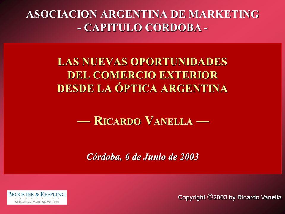 LAS NUEVAS OPORTUNIDADES DEL COMERCIO EXTERIOR DESDE LA ÓPTICA ARGENTINA R ICARDO V ANELLA Córdoba, 6 de Junio de 2003 Copyright 2003 by Ricardo Vanel