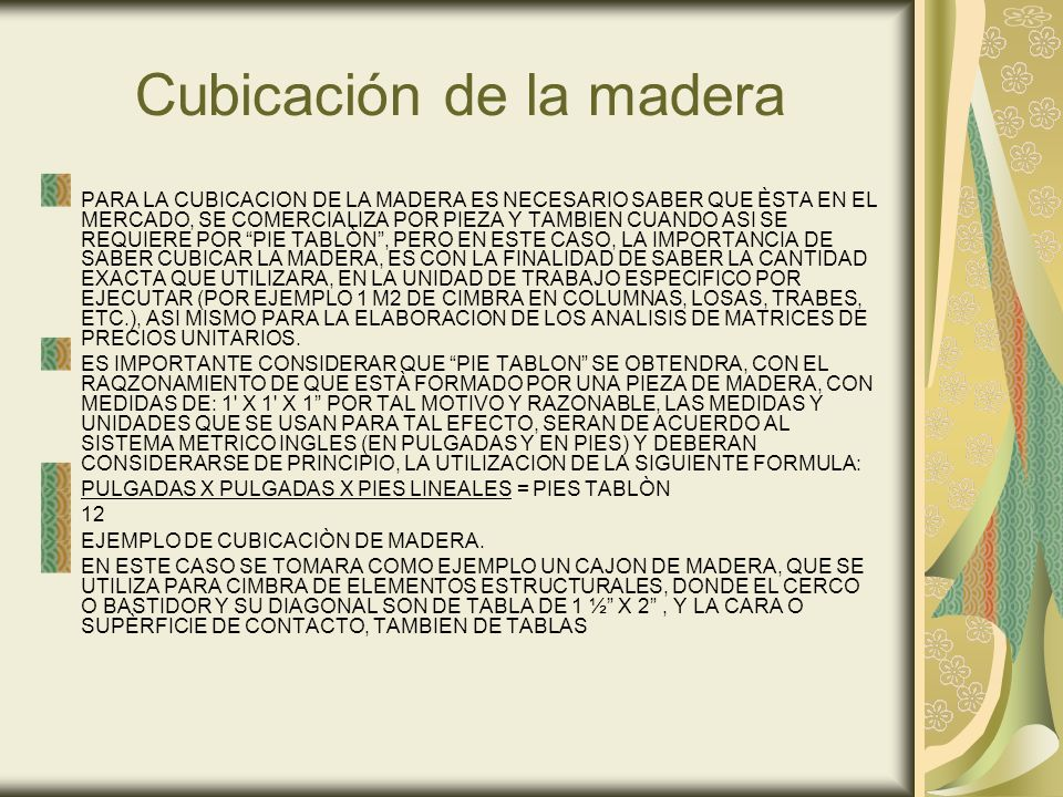 Cubicación de la madera PARA LA CUBICACION DE LA MADERA ES NECESARIO SABER QUE ÈSTA EN EL MERCADO, SE COMERCIALIZA POR PIEZA Y TAMBIEN CUANDO ASI SE REQUIERE POR PIE TABLÒN, PERO EN ESTE CASO, LA IMPORTANCIA DE SABER CUBICAR LA MADERA, ES CON LA FINALIDAD DE SABER LA CANTIDAD EXACTA QUE UTILIZARA, EN LA UNIDAD DE TRABAJO ESPECIFICO POR EJECUTAR (POR EJEMPLO 1 M2 DE CIMBRA EN COLUMNAS, LOSAS, TRABES, ETC.), ASI MISMO PARA LA ELABORACION DE LOS ANALISIS DE MATRICES DE PRECIOS UNITARIOS.