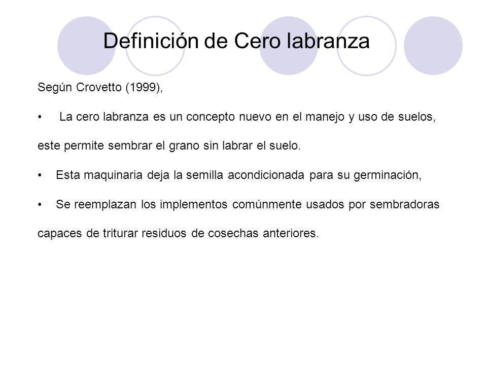 Definición de Cero labranza Según Crovetto (1999), La cero labranza es un concepto nuevo en el manejo y uso de suelos, este permite sembrar el grano s