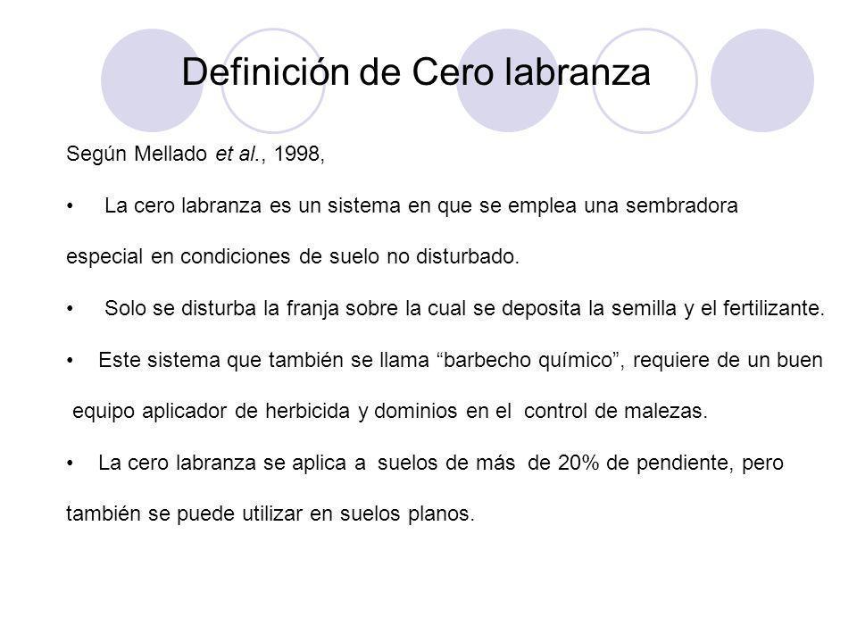 Definición de Cero labranza Según Mellado et al., 1998, La cero labranza es un sistema en que se emplea una sembradora especial en condiciones de suel