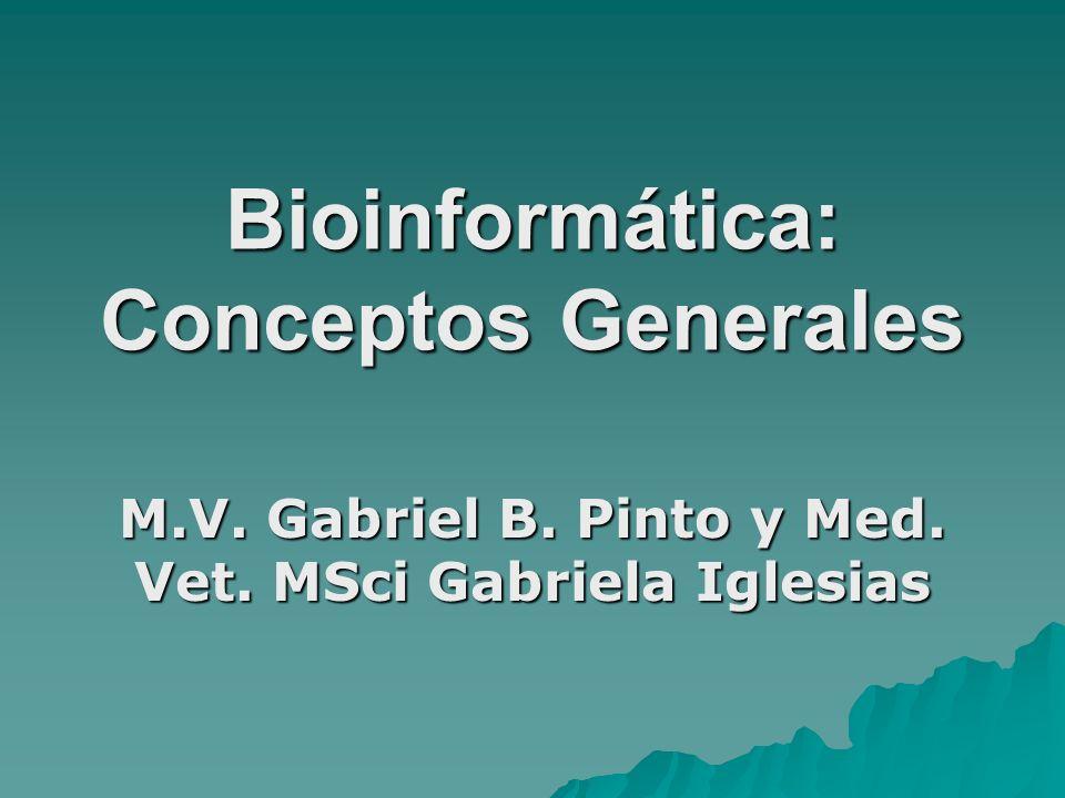 Bioinformática: Conceptos Generales M.V. Gabriel B. Pinto y Med. Vet. MSci Gabriela Iglesias